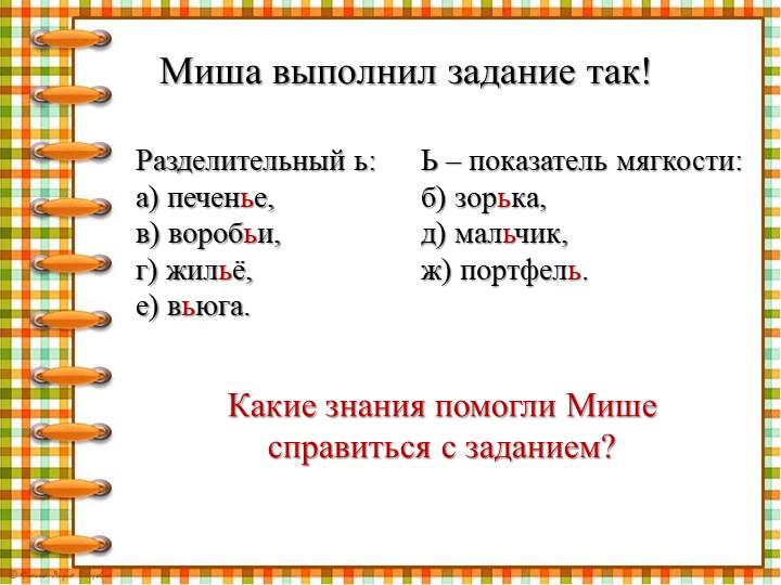 Миша выполнил задание так!Разделительный ь:а) печенье,в) воробьи,г) жильё,...