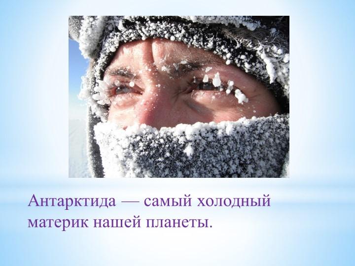 Антарктида — самый холодный материк нашей планеты.