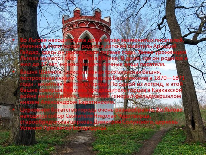 Во Льгове находится два дома-музея знаменитых писателей. Именно в этом городе...