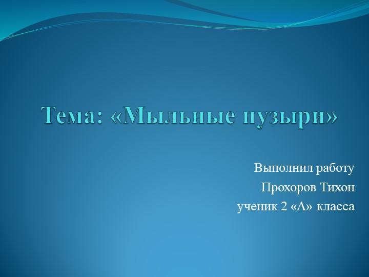 Тема: «Мыльные пузыри» Выполнил работу Прохоров Тихонученик 2 «А» класса