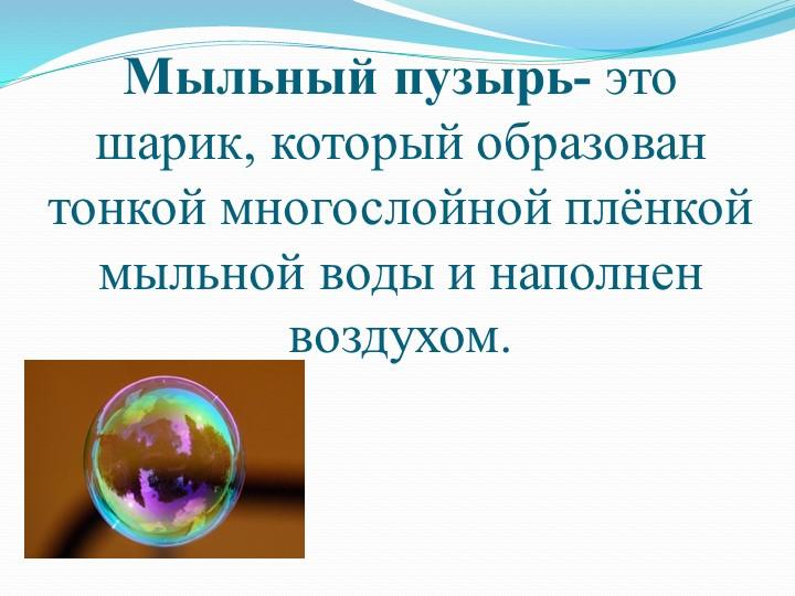 Мыльный пузырь- это шарик, который образован тонкой многослойной плёнкой мыль...