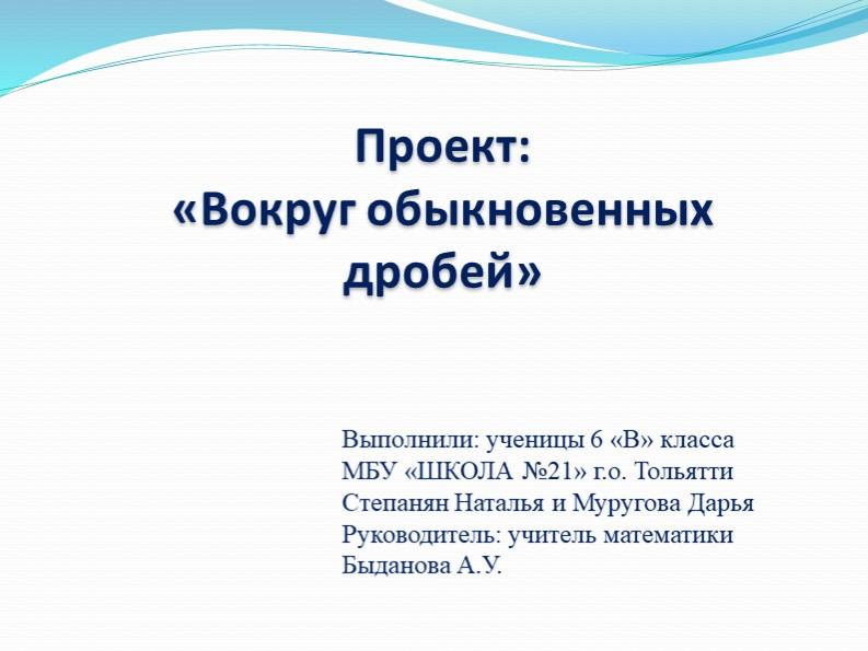 Проект:«Вокруг обыкновенных дробей»Выполнили: ученицы 6 «В» класса МБУ «ШКО...
