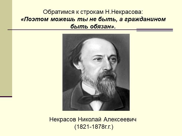 Обратимся к строкам Н.Некрасова:«Поэтом можешь ты не быть, а гражданином бы...