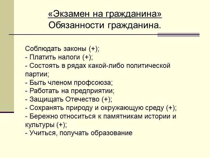 «Экзамен на гражданина»Обязанности гражданина.Соблюдать законы (+);- Платит...