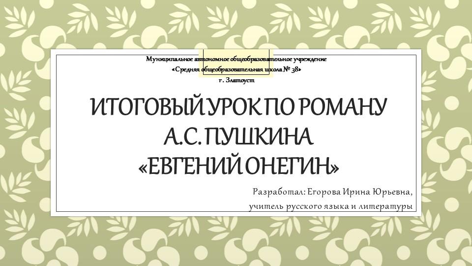 Итоговый урок по роману А.С. Пушкина «Евгений Онегин»Разработал: Егорова Ир...