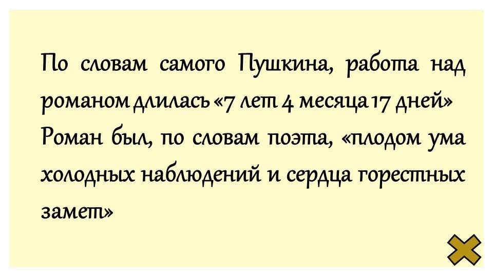 По словам самого Пушкина, работа над романом длилась «7 лет 4 месяца 17 дней»...