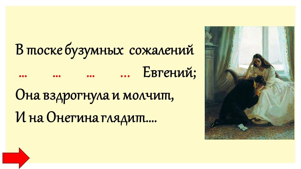 В тоске бузумных  сожалений … … … ... Евгений;Она вздрогнула и молчи...