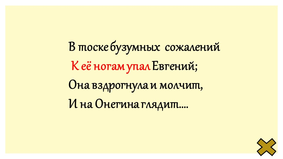 В тоске бузумных  сожалений К её ногам упал Евгений;Она вздрогнула и молчит...
