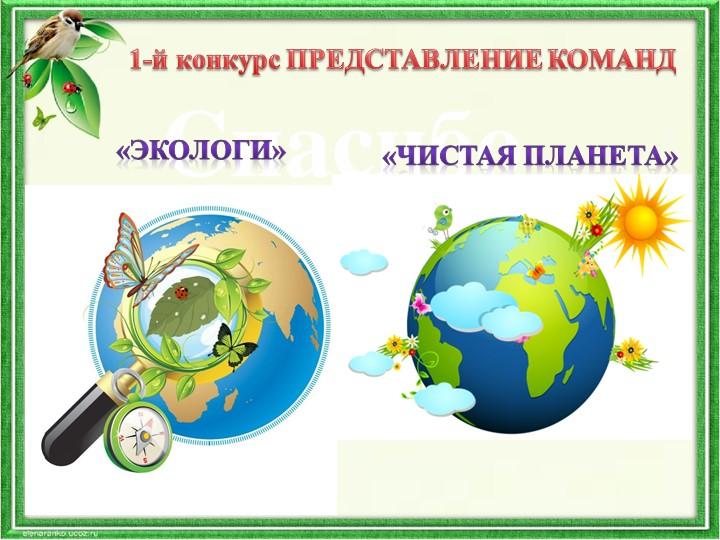 1-й конкурс ПРЕДСТАВЛЕНИЕ КОМАНД«Экологи» «Чистая планета»