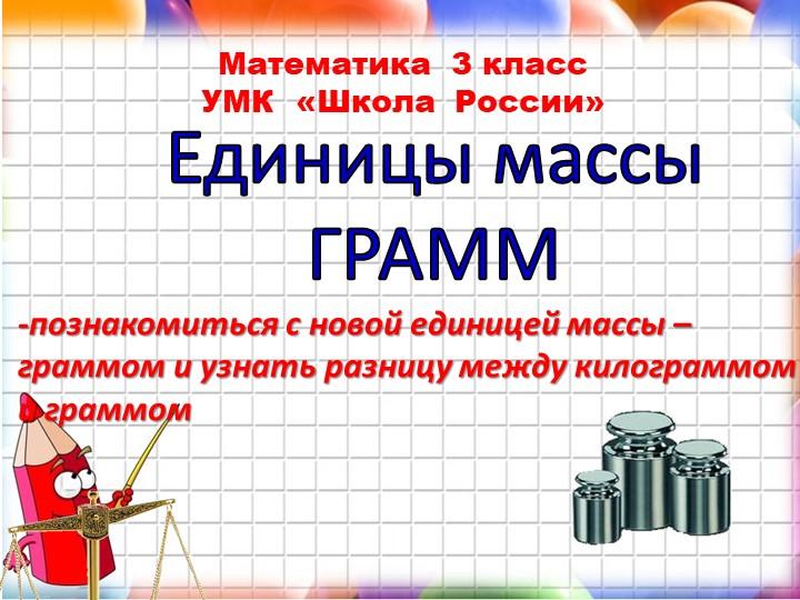 Математика  3 класс УМК  «Школа  России»Единицы массыГРАММ-познакомиться с...