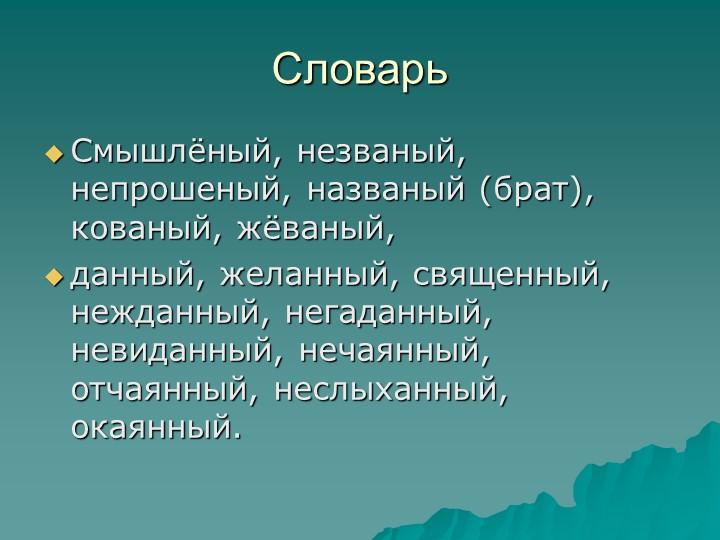 СловарьСмышлёный, незваный, непрошеный, названый (брат), кованый, жёваный, д...