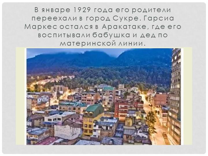 В январе 1929 года его родители переехали в город Сукре. Гарсиа Маркес осталс...