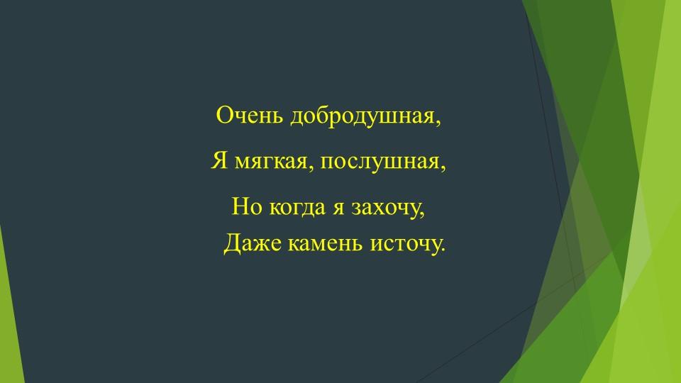 Очень добродушная,Я мягкая, послушная,Но когда я захочу,  Даже камень источу.
