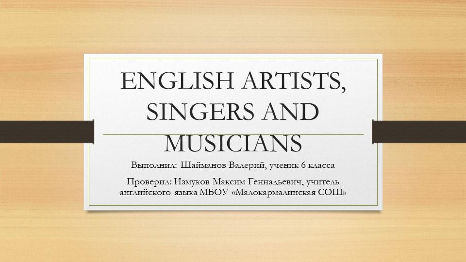 ENGLISH ARTISTS, SINGERS AND MUSICIANSВыполнил: Шайманов Валерий, ученик 6 кл...