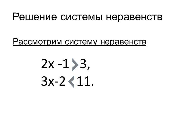 Решение системы неравенствРассмотрим систему неравенств 2х -1   3,3х-2   11.