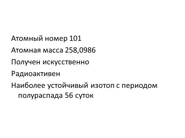 Атомный номер 101Атомная масса 258,0986Получен искусственноРадиоактивенНа...