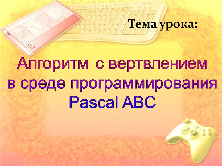 Тема урока:Алгоритм с вертвлениемв среде программированияPascal ABC