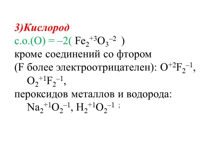3)Кислород  с.o.(O) = –2( Fe2+3O3–2  )кроме соединений со фтором (F более...