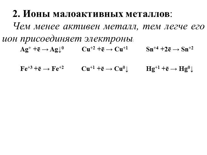2. Ионы малоактивных металлов:Чем менее активен металл, тем легче его ион пр...