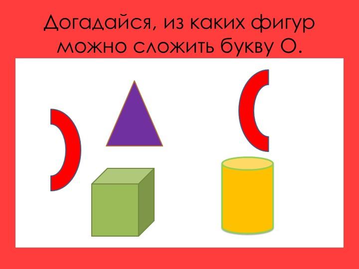 Догадайся, из каких фигур можно сложить букву О.