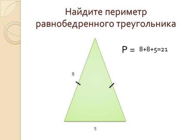 Найдите периметр равнобедренного треугольника85Р = 8+8+5=21