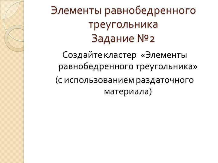 Элементы равнобедренного треугольникаЗадание №2Создайте кластер  «Элементы р...