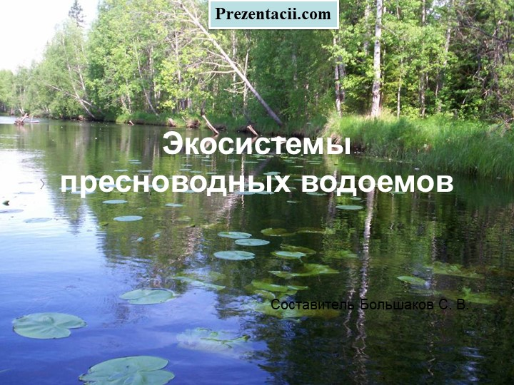 Экосистемы пресноводных водоемовСоставитель Большаков С. В.Prezentacii.com