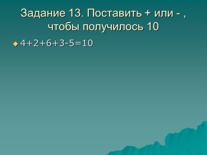 Задание 13. Поставить + или - , чтобы получилось 104+2+6+3-5=10