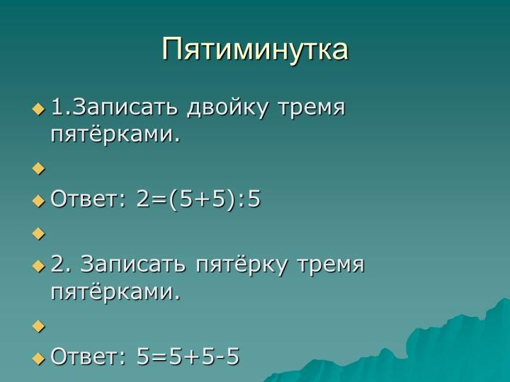 Пятиминутка1.Записать двойку тремя пятёрками. Ответ: 2=(5+5):5 2. Записат...