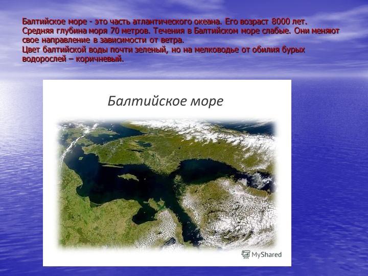 Балтийское море - это часть атлантического океана. Его возраст 8000 лет. Сре...