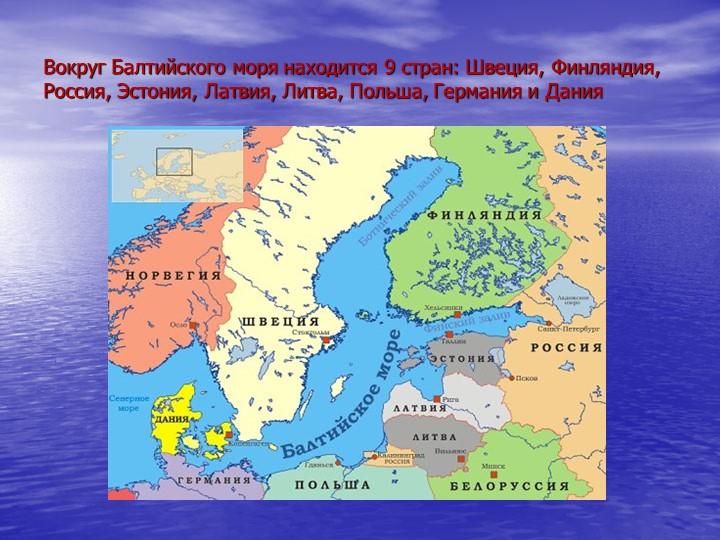 Вокруг Балтийского моря находится 9 стран: Швеция, Финляндия, Россия, Эстония...