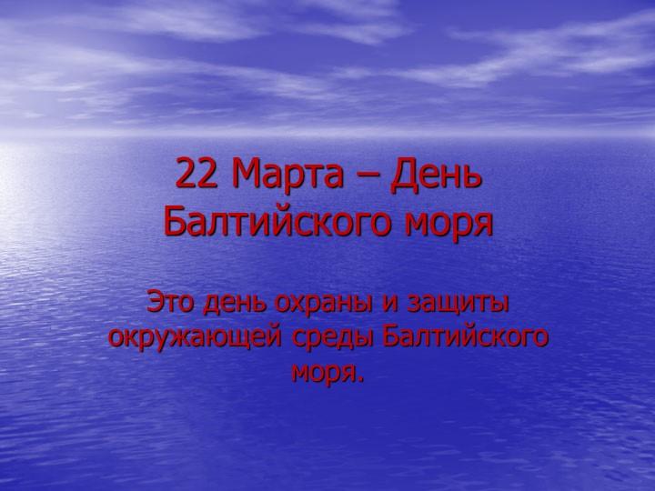 22 Марта – День Балтийского моряЭто день охраны и защиты окружающей среды Бал...