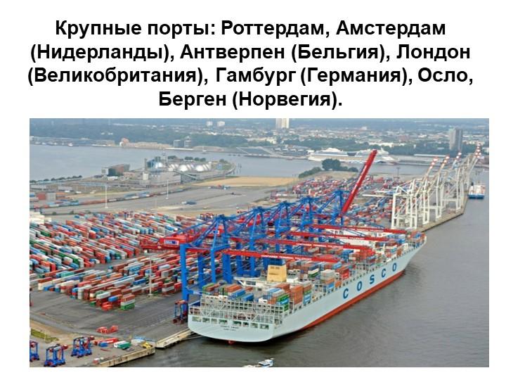 Крупные порты: Роттердам, Амстердам (Нидерланды), Антверпен (Бельгия), Лондон...