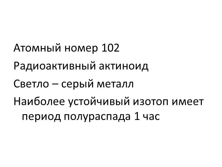 Атомный номер 102Радиоактивный актиноидСветло – серый металлНаиболее устой...