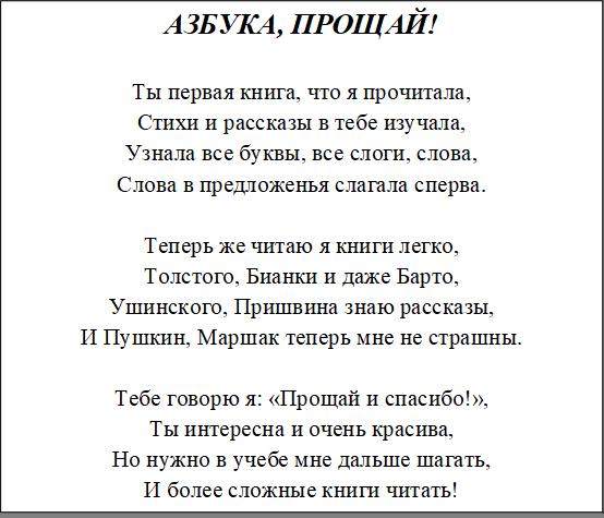 АЗБУКА, ПРОЩАЙ!  Ты первая книга, что я прочитала, Стихи и рассказы в тебе изучала, Узнала все буквы, все слоги, слова, Слова в предложенья слагала сперва.  Теперь же читаю я книги легко, Толстого, Бианки и даже Барто, Ушинского, Пришвина знаю рассказы, И Пушкин, Маршак теперь мне не страшны.  Тебе говорю я: «Прощай и спасибо!», Ты интересна и очень красива, Но нужно в учебе мне дальше шагать, И более сложные книги читать!
