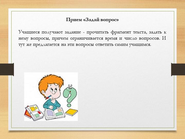 Прием «Задай вопрос»Учащиеся получают задание - прочитать фрагмент текста,...