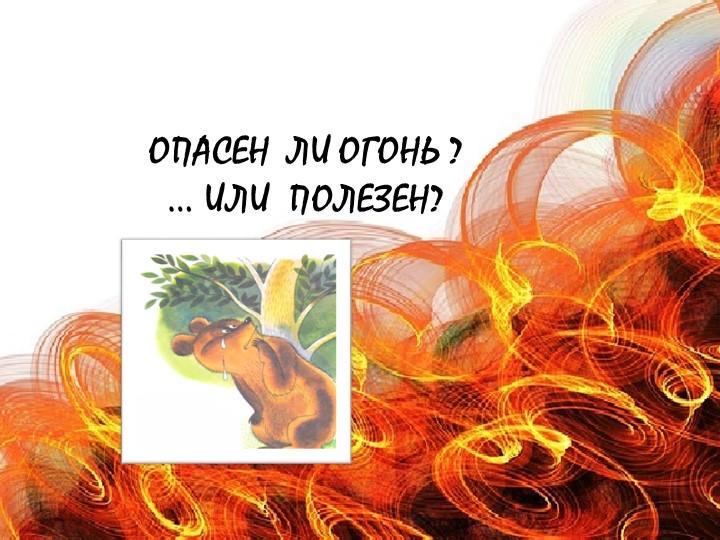 Опасен  ли огонь ?… или  полезен?