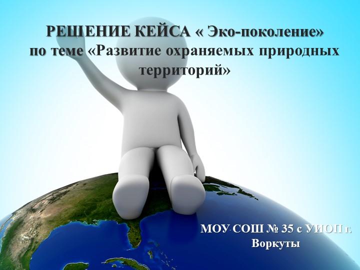 РЕШЕНИЕ КЕЙСА « Эко-поколение»по теме «Развитие охраняемых природных террито...