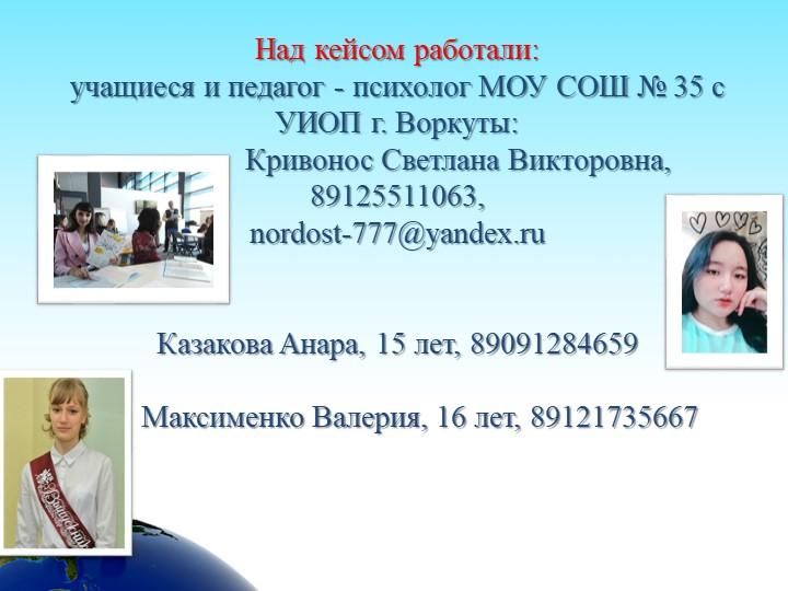 Над кейсом работали: учащиеся и педагог - психолог МОУ СОШ № 35 с УИОП г. Во...