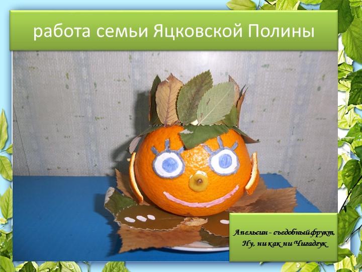 Работа семьиработа семьи Яцковской Полины  Апельсин - съедобный фрукт,Ну, ни...