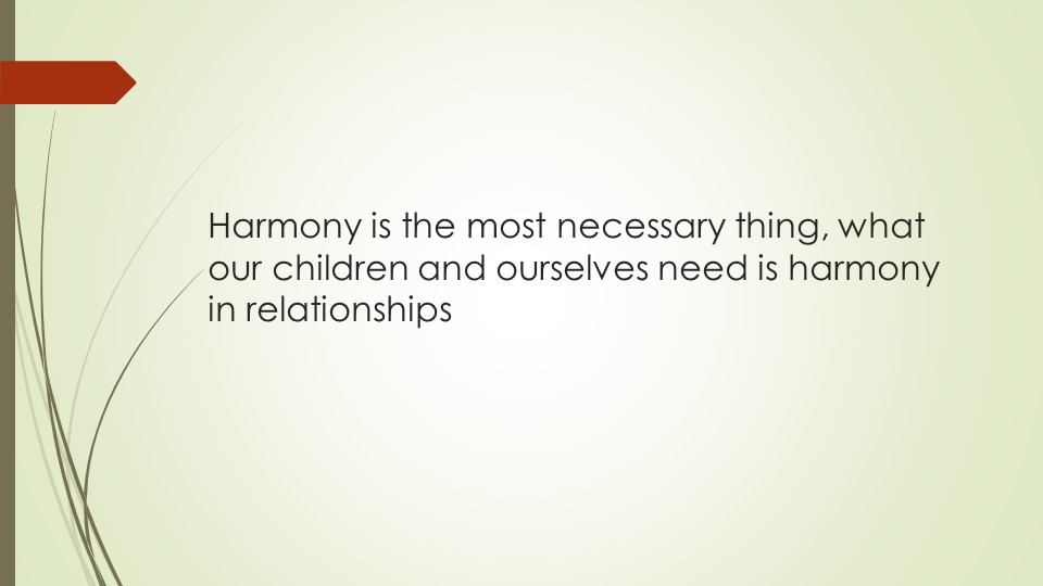 Harmony is the most necessary thing, what our children and ourselves need is...