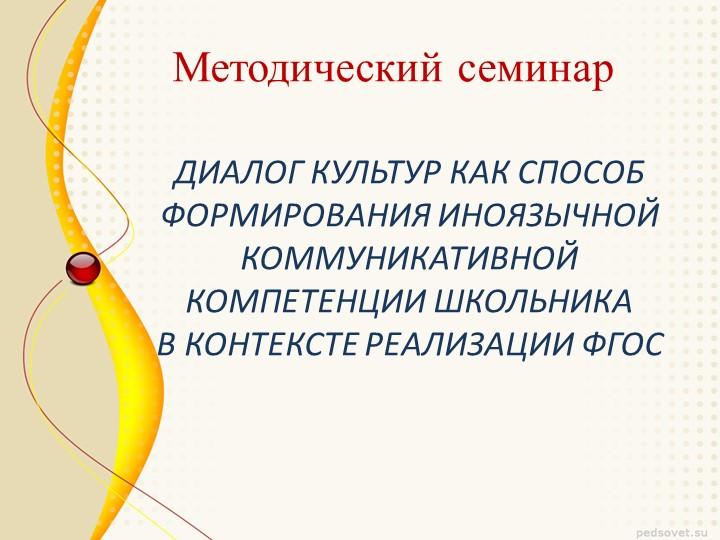 Методический семинарДИАЛОГ КУЛЬТУР КАК СПОСОБ ФОРМИРОВАНИЯ ИНОЯЗЫЧНОЙ К...