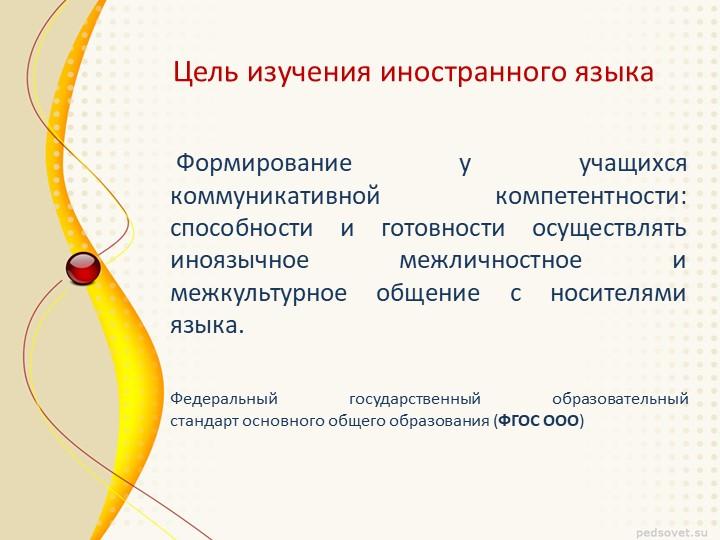 Цель изучения иностранного языка Формирование у учащихся коммуникативной комп...
