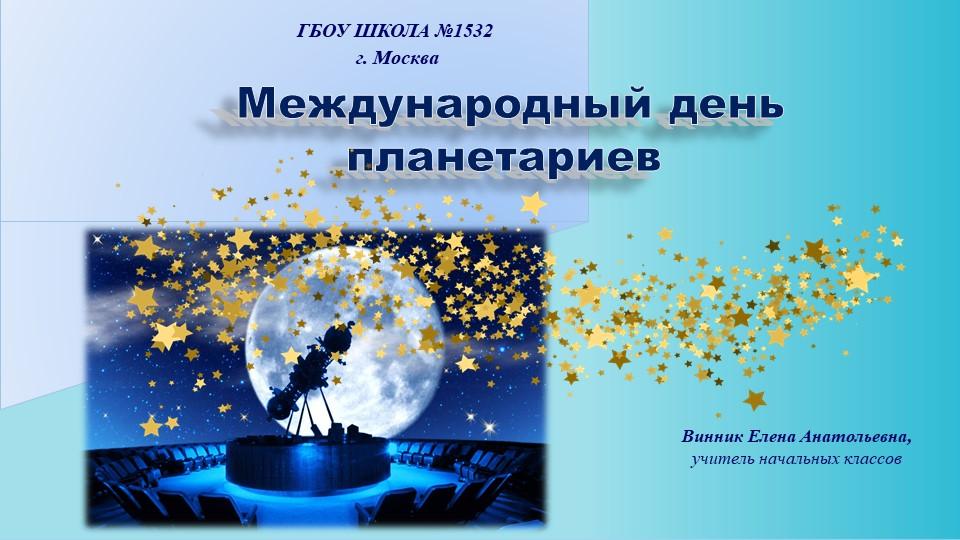 ГБОУ ШКОЛА №1532 г. Москва Международный день планетариевВинник Елена Анатол...