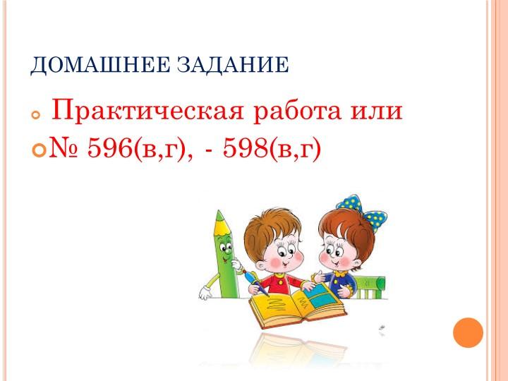 ДОМАШНЕЕ ЗАДАНИЕ Практическая работа или № 596(в,г), - 598(в,г)