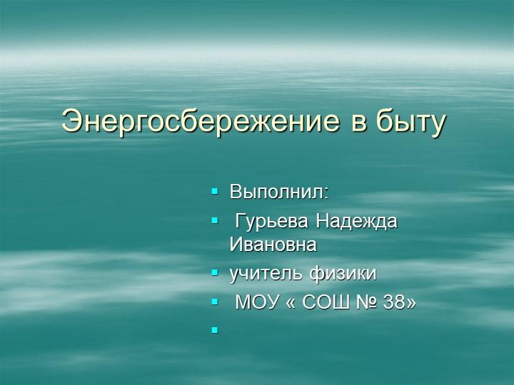 Энергосбережение в бытуВыполнил: Гурьева Надежда Ивановнаучитель физики М...