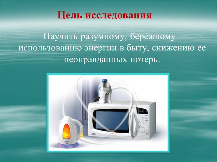 Научить разумному, бережному использованию энергии в быту, снижению ее неопр...