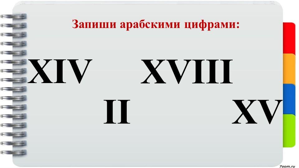 Запиши арабскими цифрами:XIVIIXVIIIXV