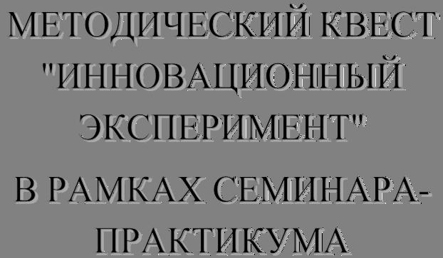 """МЕТОДИЧЕСКИЙ КВЕСТ """"ИННОВАЦИОННЫЙ ЭКСПЕРИМЕНТ"""" В РАМКАХ СЕМИНАРА-ПРАКТИКУМА"""