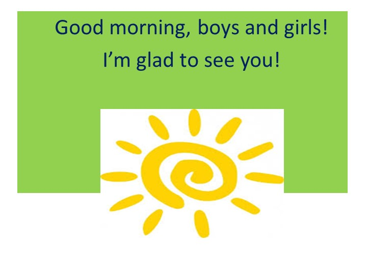Good morning, boys and girls!I'm glad to see you!